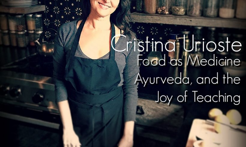 VLP S5 6 Cristina Urioste: Food as Medicine, Ayurveda and the Joy of Teaching